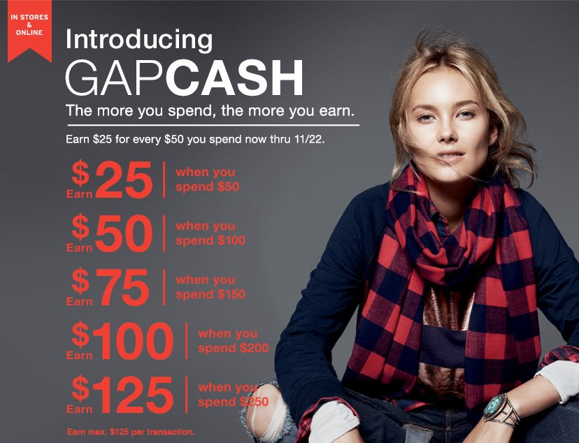 IN STORES & ONLINE | Introducing GAPCASH | The more you spend, the more you earn. | Earn $25 for every $50 you spend now thru 11/22. | Earn $25 when you spend $50 | Earn $50 when you spend $100 | Earn $75 when you spend $150 | Earn $100 when you spend $200 | Earn $125 when you spend $250 | Earn max. $125 per transaction.