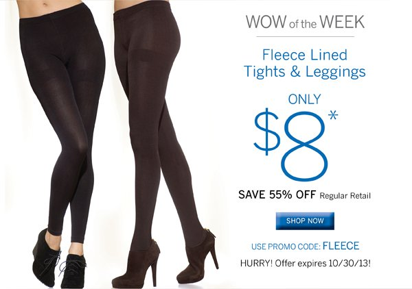 Stay warm this winter with a pair of fleece tights or leggings. Only $8 when you use promo code FLEECE. Plus receive free standard shipping on all orders of $40 or more.