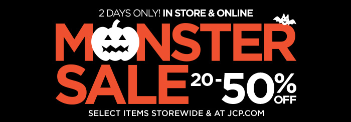 2 DAYS ONLY! IN STORE & ONLINE MONSTER  SALE 20-50% OFF SELECT ITEMS STOREWIDE & AT JCP.COM