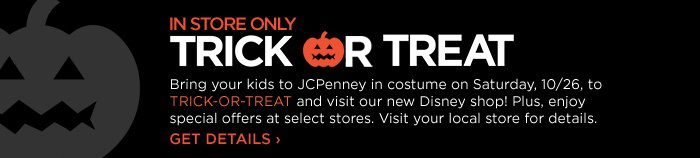 IN STORE ONLY TRICK OR TREAT Bring your  kids to JCPenney in costume on Saturday, 10/26, to TRICK OR TREAT and  visit our new Disney shop! Plus, enjoy special offers at select  stores. Visit your local store for details. GET DETAILS ›