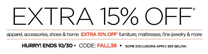 EXTRA 15% OFF* apparel. accessories,  shoes & home EXTRA 10% OFF* furniture, mattresses, fine jewelry & more  HURRY! ENDS 10/30 CODE: FALL38 *SOME EXCLUSIONS APPLY. SEE BELOW.