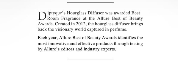 Diptyque's Hourglass Diffuser was awarded Best Room Fragrance at the Allure Best of Beauty Awards. Created in 2012, the hourglass diffuser brings back the visionary world captured in perfume. Each year, Allure Best of Beauty Awards identifies the most innovative and effective products through testing by Allure's editors and industry experts. View the Diffuser Collection.
