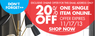DON'T FORGET EXCLUSIVE ONLINE OFFER FOR THIS EMAIL ADDRESS ONLY 20% OFF ONE SINGLE ITEM ONLINE. OFFER EXPIRES 11/17/13 SHOP NOW