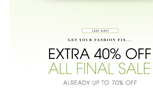 LAST DAY! GET YOUR FASHION FIX... EXTRA 40% OFF ALL FINAL SALE