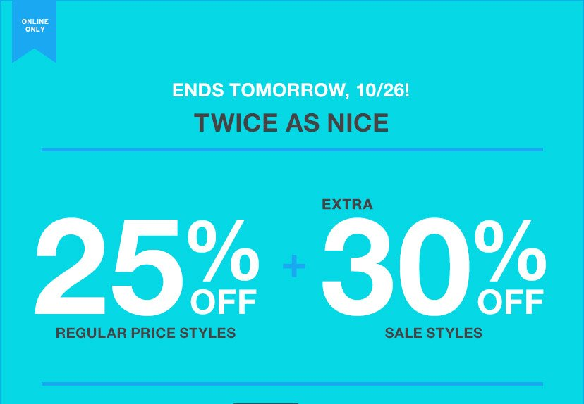 ONLINE ONLY | ENDS TOMORROW, 10/26! | TWICE AS NICE | 25% OFF REGULAR PRICE STYLES + EXTRA 30% OFF SALE STYLES