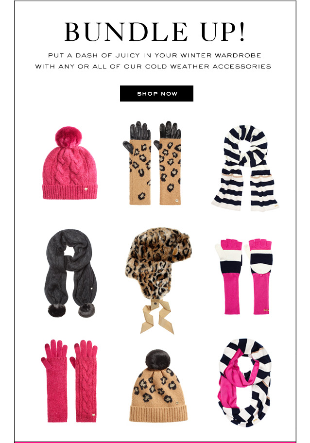 Bundle Up. Put a dash of Juicy in your winter wardrobe with any or all of our cold weather accessories. SHOP NOW.