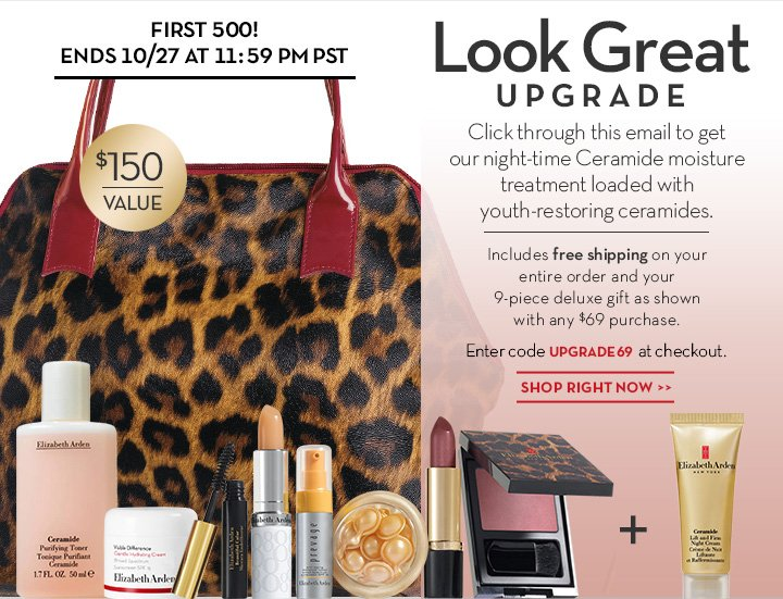 FIRST 500! ENDS 10/27 AT 11:59 PM PST. Look Great UPGRADE. Click through this email to get our night-time Ceramide moisture treatment loaded with youth-restoring ceramides. Includes free shipping on your entire order and your 9-piece deluxe gift as shown with any $69 purchase. Enter code UPGRADE at checkout. SHOP RIGHT NOW.