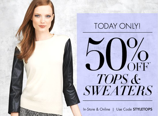 TODAY ONLY!  50% Off*  Tops & Sweaters  In-Store & Online Use Code STYLETOPS