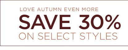 LOVE AUTUMN EVEN MORE   SAVE 30% ON SELECT STYLES