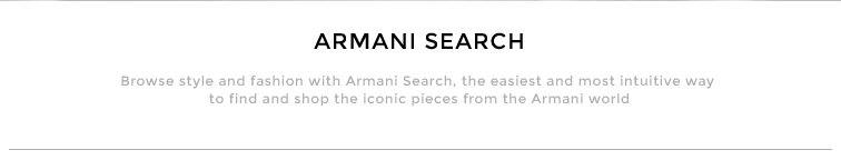 Browse style and fashion with Armani Search, the easiest and most intuitive way to find and shop the iconic pieces from the Armani world