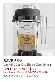 SAVE 65% -- Vitamix 32oz Dry Blade Container, SPECIAL PRICE $50, Use Promo Code 32DRYCONTAINER -- REG. $144, 65% OFF REG. PRICE