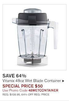 SAVE 64% -- Vitamix 48oz Wet Blade Container, SPECIAL PRICE $50, Use Promo Code 48WETCONTAINER -- REG. $139.95, 64% OFF REG. PRICE