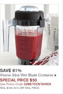 SAVE 61% -- Vitamix 32oz Wet Blade Container, SPECIAL PRICE $50, Use Promo Code 32WETCONTAINER -- REG. $129, 61% OFF REG. PRICE