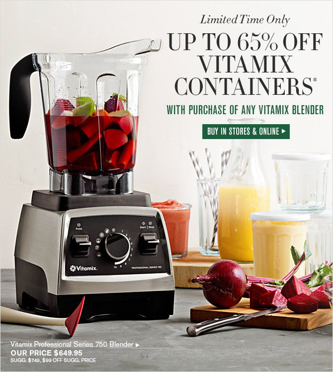 Limited Time Only -- UP TO 65% OFF VITAMIX CONTAINERS* WITH PURCHASE OF ANY VITAMIX BLENDER -- BUY IN STORES & ONLINE -- Vitamix Professionals Series 750 Blender, OUR PRICE $649.95 -- SUGG. $749, $99 OFF SUGG. PRICE
