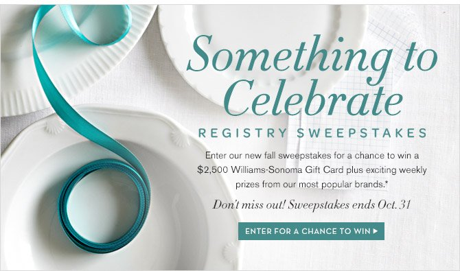Something to Celebrate -- REGISTRY SWEEPSTAKES -- Enter our new fall sweepstakes for a chance to win a $2,500 Williams-Sonoma Gift Card plus exciting weekly prizes from our most popular brands.* -- Don't miss out! Sweepstakes ends Oct. 31 -- ENTER FOR A CHANCE TO WIN
