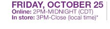 FRIDAY, OCTOBER 25 Online: 2PM-Midnight (CDT), In store: 3PM-Close (local time)