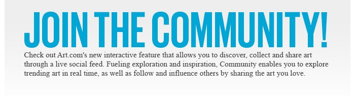 JOIN THE COMMUNITY! - Check out Art.com's new interactive feature that allows you to discover, collect and share art through a live social feed. Fueling exploration and inspiration, Community enables you to explore trending art in real time, as well as follow and influence others by sharing the art you love.