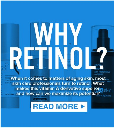 WHY RETINOL?  When it comes to matters of aging skin, most skin care professionals turn to retinol. What makes this vitamin A derivative superior, and how can we maximize its potential? READ MORE >>