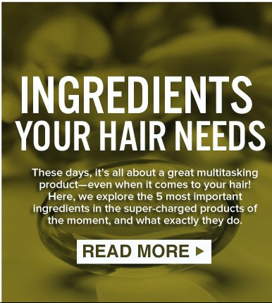 INGREDIENTS YOUR HAIR NEEDS These days, it's all about a great multitasking product—even when it comes to your hair! Here, we explore the 5 most important ingredients in the super-charged products of the moment, and what exactly they do. READ MORE>>