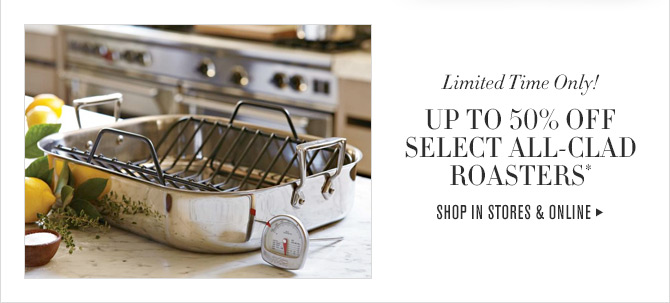 Limited Time Only! - UP TO 50% OFF SELECT ALL-CLAD ROASTERS* - SHOP IN STORES & ONLINE