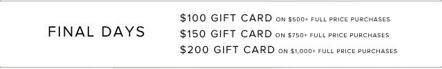 FINAL DAYS | $100 GIFT CARD ON $500+ FULL PRICE PURCHASES | $150 GIFT CARD ON $750+ FULL PRICE PURCHASES | $200 GIFT CARD ON $1000+ FULL PRICE PURCHASES