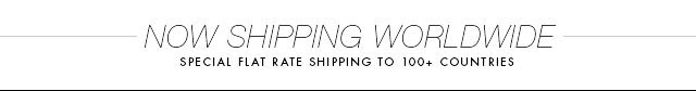 NOW SHIPPING WORLDWIDE SPECIAL FLAT RATE SHIPPING TO 100+ COUNTRIES
