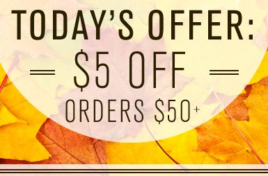 TODAY'S OFFER: $5 OFF ORDERS $50+