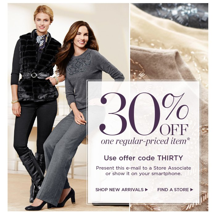 30% off one regular-priced item. Use offer code THIRTY. Present this e-mail to a Store Associate or show it on your smartphone. Shop New Arrivals. Find a Store.