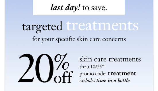 last day! to save. targeted treatments for your specific skin care concerns 20%off skin care treatments thru 10/25* promo code: treatment excludes time in a bottle