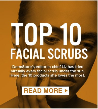 TOP 10 FACIAL SCRUBS DermStore's editor-in-chief Liz has tried virtually every facial scrub under the sun. Here, the 10 products she loves the most.  READ MORE >>