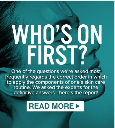 WHO'S ON FIRST?  One of the questions we're asked most frequently regards the correct order in which to apply the component's of one's skin care routine. We asked the experts for the definitive answers—here's the report!  READ MORE>>