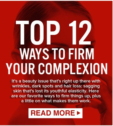 TOP 12 WAYS TO FIRM YOUR COMPLEXION It's a beauty issue that's right up there with wrinkles, dark spots and hair loss: sagging skin that's lost its youthful elasticity. Here are our favorite ways to firm things up, plus a little on what makes them work. READ MORE >>