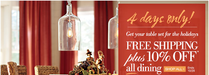 4 days only | Get your table set for the holidays | FREE SHIPPING plus 10% OFF* all dining | SHOP ALL > | Ends 10/28