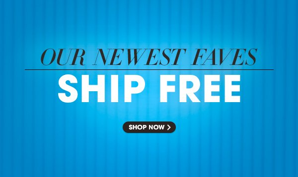 OUR NEWEST FAVES SHIP FREE | SHOP NOW