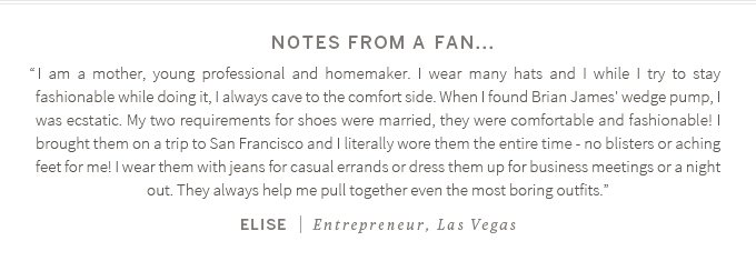 "Notes from a fan...""I am a mother, young professional and homemaker. I wear many hats and I while I try to stay fashionable while doing it, I always cave to the comfort side. When I found Brian James' wedge pump, I was ecstatic. My two requirements for shoes were married, they were comfortable and fashionable! I brought them on a trip to San Francisco and I literally wore them the entire time - no blisters or aching feet for me! I wear them with jeans for casual errands or dress them up for business meetings or a night out. They always help me pull together even the most boring outfits.""  Elise (Entrepreneur, Las Vegas)"