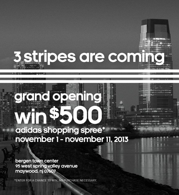 3 stripes are coming. grand opening, win $500. adidas shopping spree* november 1 - november 11, 2013. bergen town center, 95 west spring valley avenue, maywood, nj 07607. *ENTER FOR A CHANCE TO WIN. NO PURCHASE NECESSARY.
