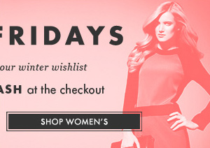 FLASH FRIDAYS. 30%* off your winter wishlist. Enter FEELINGFLASH at the checkout. SHOP WOMEN'S