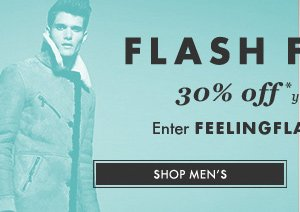 FLASH FRIDAYS. 30%* off your winter wishlist. Enter FEELINGFLASH at the checkout. SHOP MEN'S