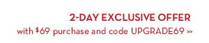 2-Day Exclusive Offer with $69 purchase & code UPGRADE69.