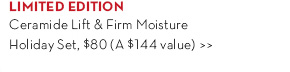 LIMITED EDITION. Ceramide Lift & Firm Moisture Holiday Set, $80 (a $144 value).