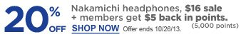 20% off Nakamichi headphones, $16 sale + members get $5 back in points. (5,000 points)   Offer ends 10/26/13.   Shop Now