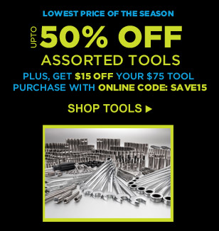 LOWEST PRICE OF THE SEASON   UP TO 50% OFF ASSORTED TOOLS   PLUS, GET $15 OFF YOUR $75 TOOL PURCHASE WITH ONLINE CODE: SAVE15   SHOP TOOLS