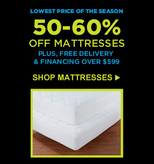 LOWEST PRICE OF THE SEASON   50-60% OFF MATTRESSES   PLUS, FREE DELIVERY & FINANCING OVER $599   SHOP MATTRESSES
