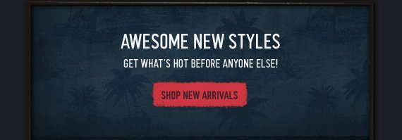 AWESOME NEW STYLES GET WHAT'S  HOT BEFORE ANYONE ELSE! SHOP NEW ARRIVALS
