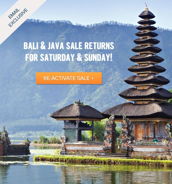 Email Exclusive - Bali and Java Sale Returns for Saturday and Sunday! Re-activate Sale
