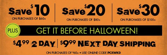 Save $10 on purchase of $60, Save $10 on purchase of $60, Save $10 on purchase of $60 PLUS get it before HALLOWEEN! $4.99 2 day, $9.99 next day shipping on purchase of $60+ use online code PCXWKD