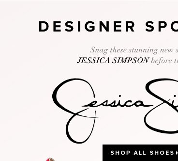 Designer Spotlight Jessica Simpson Snag these stunning new styles from Jessica Simpson before they're gone - - Shop All Shoes