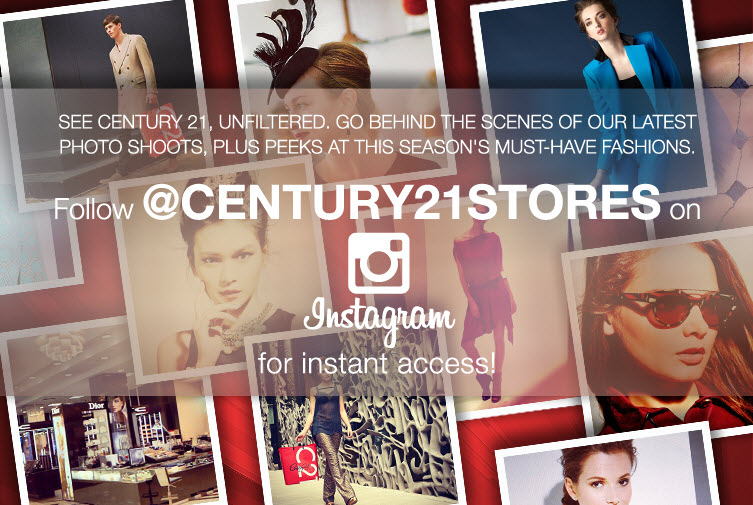 See Century 21 unfiltered! Go behind the scenes of our latest photo shoots, plus peeks at this season's must-have fashions! Follow @CENTURY21STORES on Intragram for instant access!
