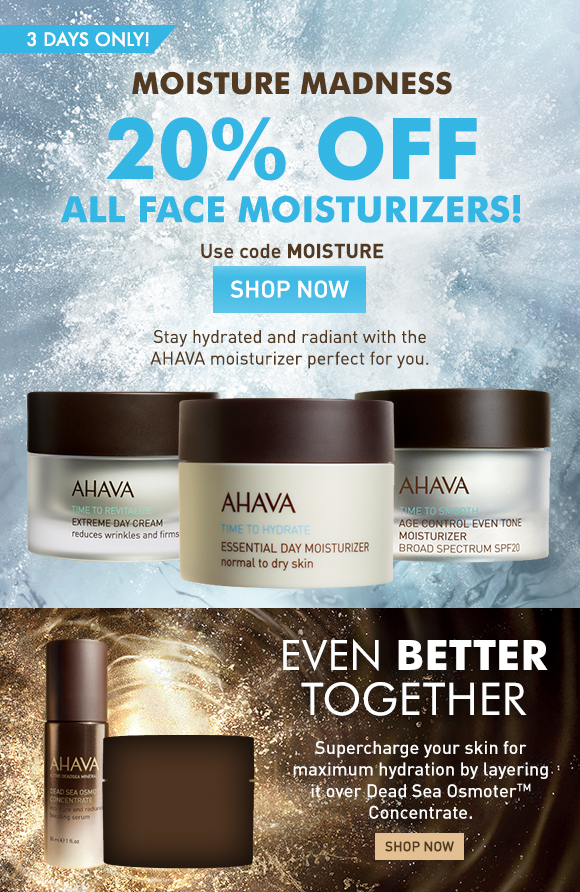 moisture madness 20% off all face moisturizers! 3 days only! Use code MOISTURE Shop Now Stay hydrated and radiant with the AHAVA moisturizer perfect for you. even BETTER together Supercharge your skin for maximum hydration by layering it over Dead Sea OsmoterTM Concentrate.  Shop Now