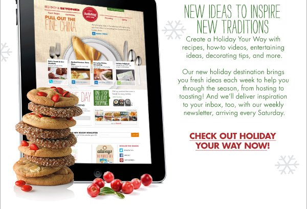NEW IDEAS TO INSPIRE NEW TRADITIONS Create a Holiday Your Way with recipes, how-to videos, entertaining ideas, decorating tips, and more. Our new holiday destination brings you fresh ideas each week to help you through the season, from hosting to toasting! And we'll deliver inspiration to your inbox, too, with our weekly newsletter, arriving every Saturday.  CHECK OUT HOLIDAY YOUR WAY NOW!